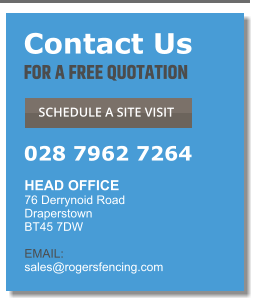 Contact Us FOR A FREE QUOTATION  SCHEDULE A SITE VISIT  028 7962 7264 HEAD OFFICE  76 Derrynoid Road Draperstown BT45 7DW  EMAIL:  sales@rogersfencing.com  Contact Us FOR A FREE QUOTATION  SCHEDULE A SITE VISIT  028 7962 7264 HEAD OFFICE  76 Derrynoid Road Draperstown BT45 7DW  EMAIL:  sales@rogersfencing.com